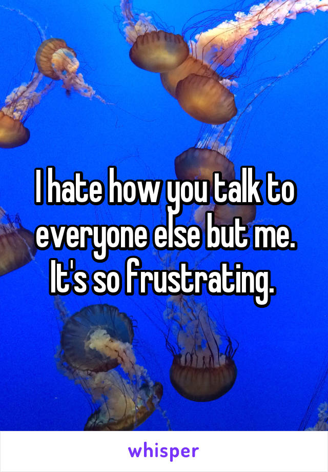 I hate how you talk to everyone else but me. It's so frustrating.