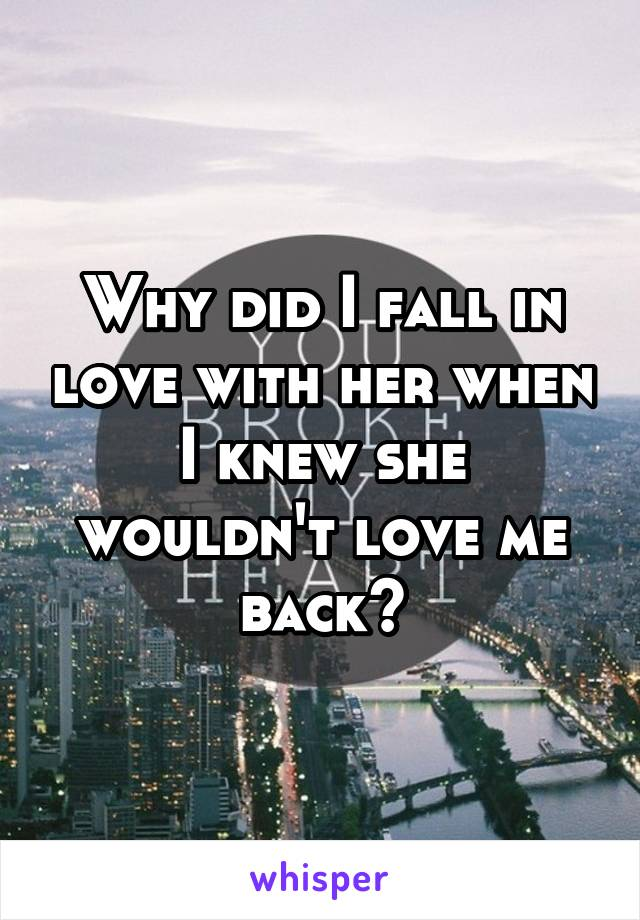 Why did I fall in love with her when I knew she wouldn't love me back?