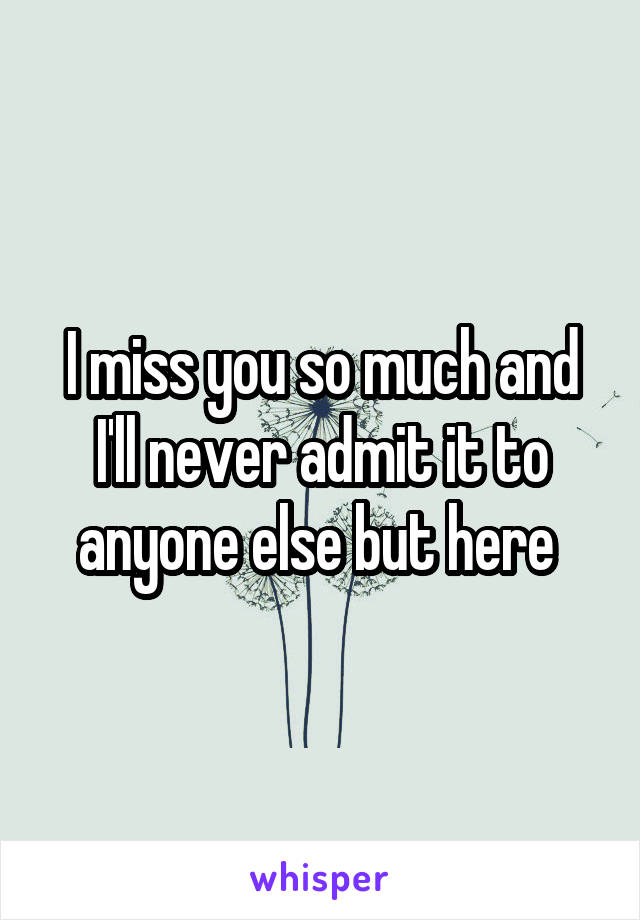 I miss you so much and I'll never admit it to anyone else but here