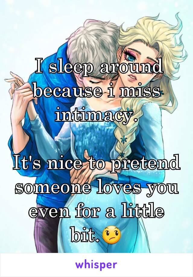 I sleep around because i miss  intimacy.  It's nice to pretend someone loves you even for a little bit.😞