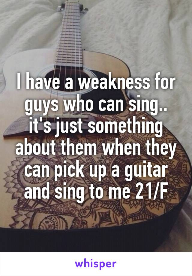 I have a weakness for guys who can sing.. it's just something about them when they can pick up a guitar and sing to me 21/F