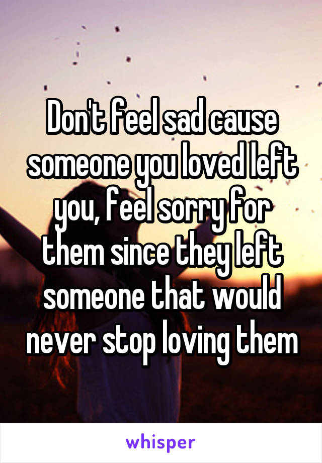 Don't feel sad cause someone you loved left you, feel sorry for them since they left someone that would never stop loving them
