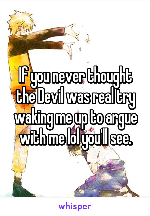 If you never thought the Devil was real try waking me up to argue with me lol you'll see.
