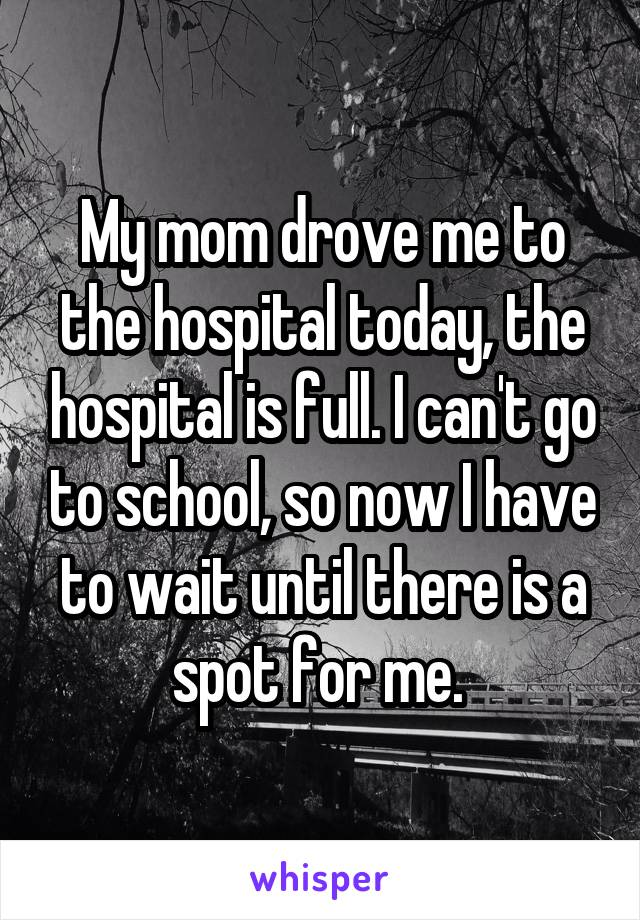 My mom drove me to the hospital today, the hospital is full. I can't go to school, so now I have to wait until there is a spot for me.