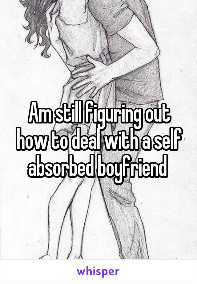 Am still figuring out how to deal with a self absorbed boyfriend