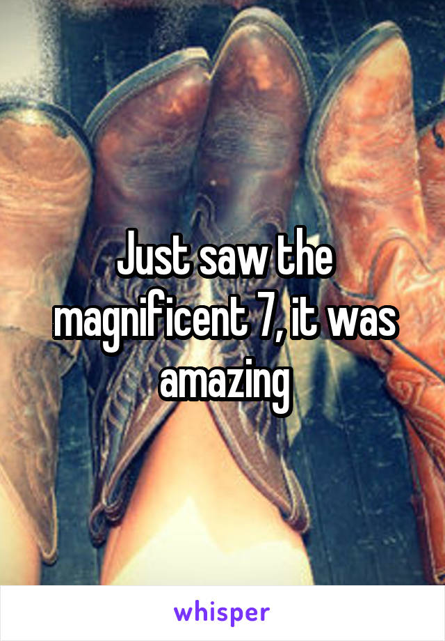 Just saw the magnificent 7, it was amazing