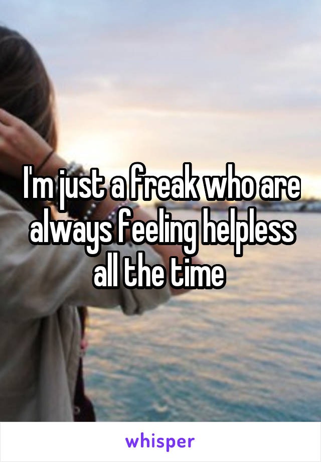 I'm just a freak who are always feeling helpless all the time