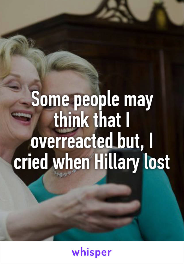 Some people may think that I overreacted but, I cried when Hillary lost
