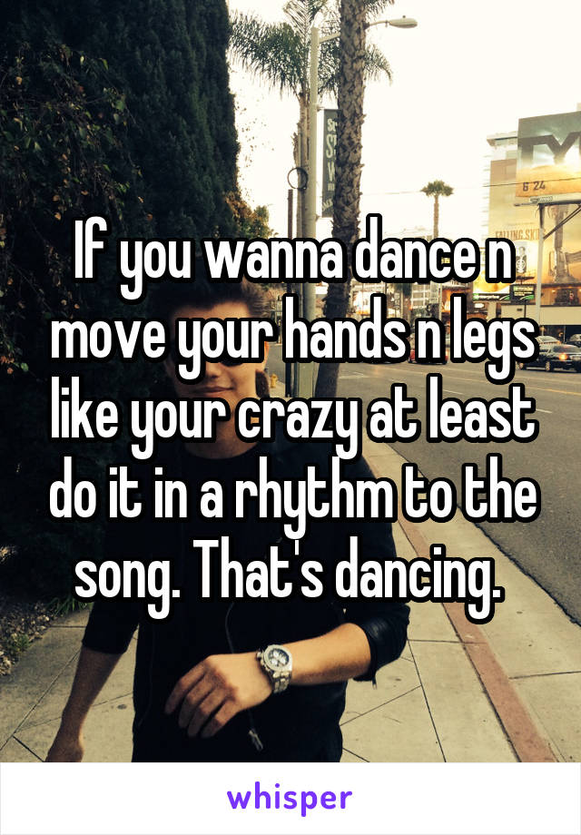 If you wanna dance n move your hands n legs like your crazy at least do it in a rhythm to the song. That's dancing.
