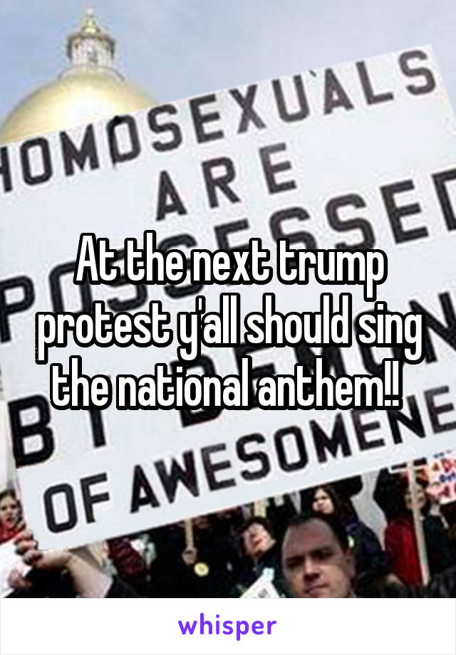 At the next trump protest y'all should sing the national anthem!!