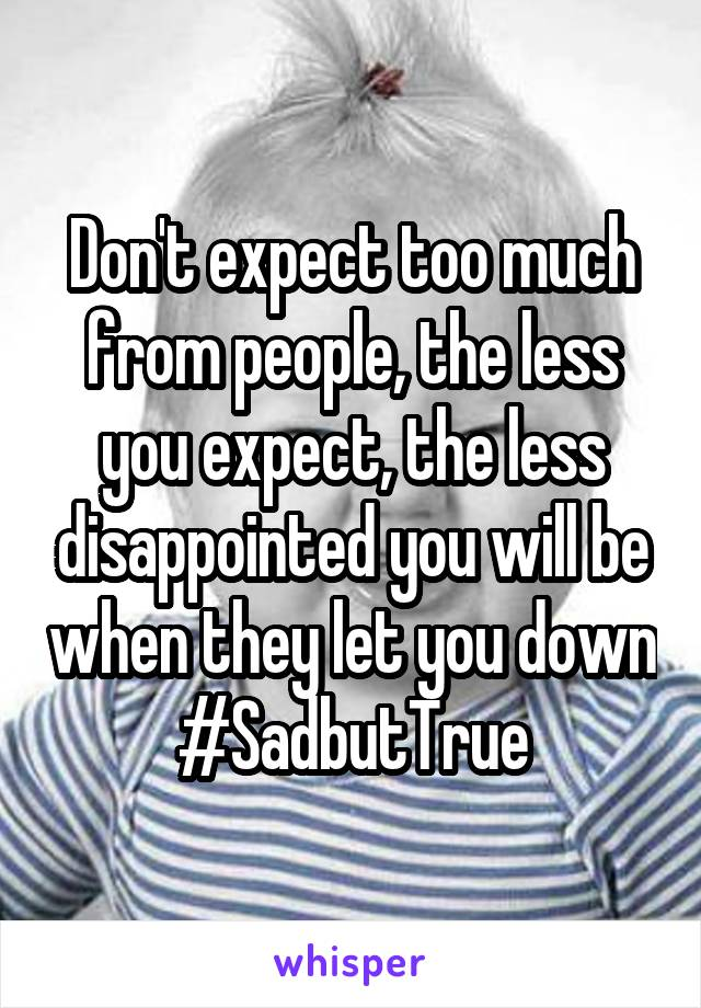 Don't expect too much from people, the less you expect, the less disappointed you will be when they let you down #SadbutTrue