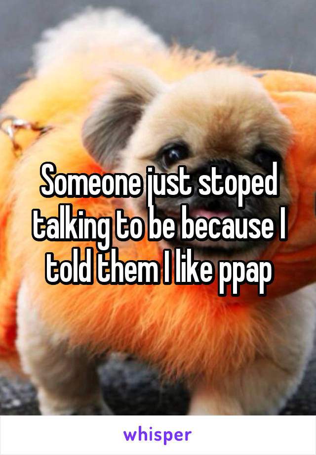 Someone just stoped talking to be because I told them I like ppap