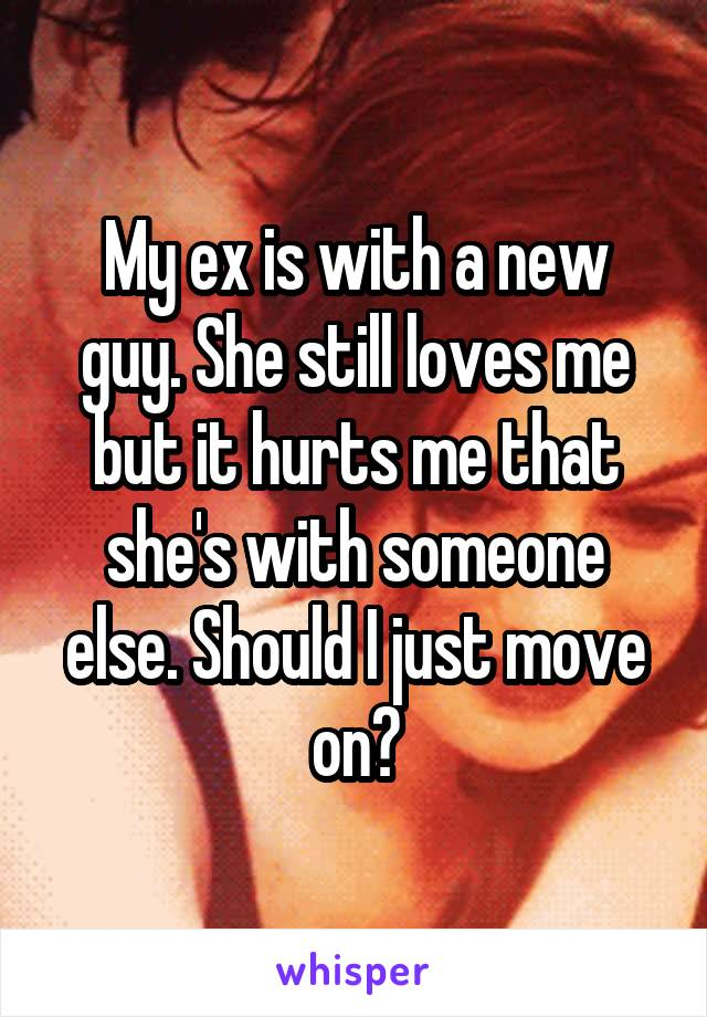 My ex is with a new guy. She still loves me but it hurts me that she's with someone else. Should I just move on?