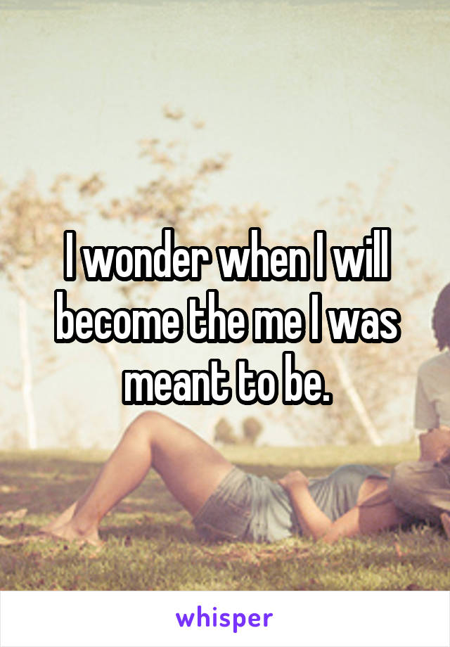 I wonder when I will become the me I was meant to be.