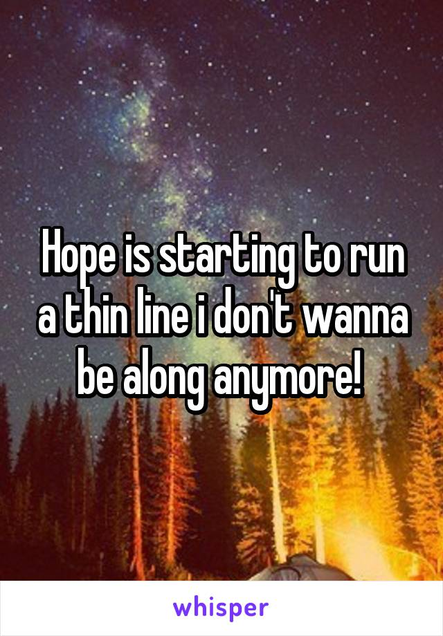 Hope is starting to run a thin line i don't wanna be along anymore!
