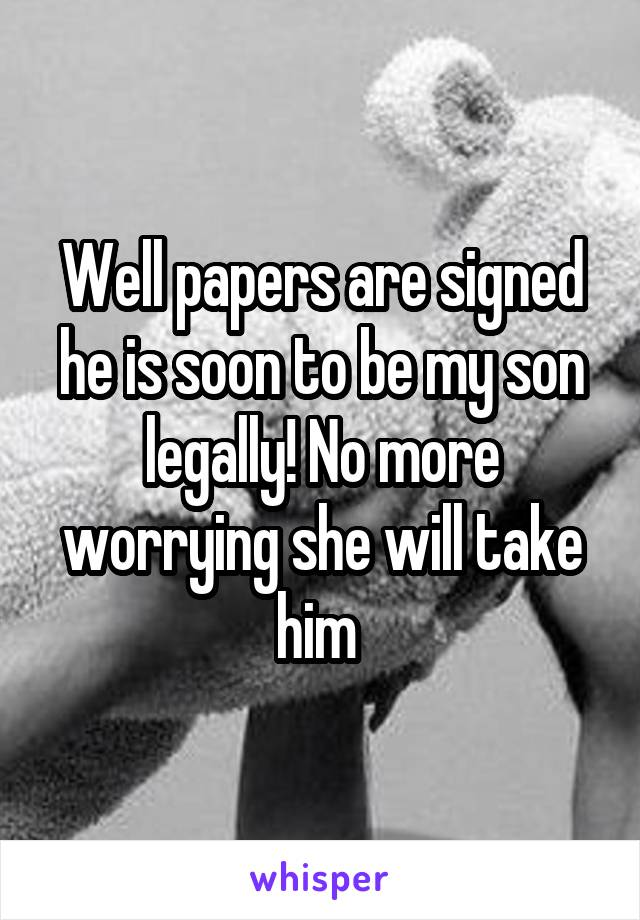Well papers are signed he is soon to be my son legally! No more worrying she will take him