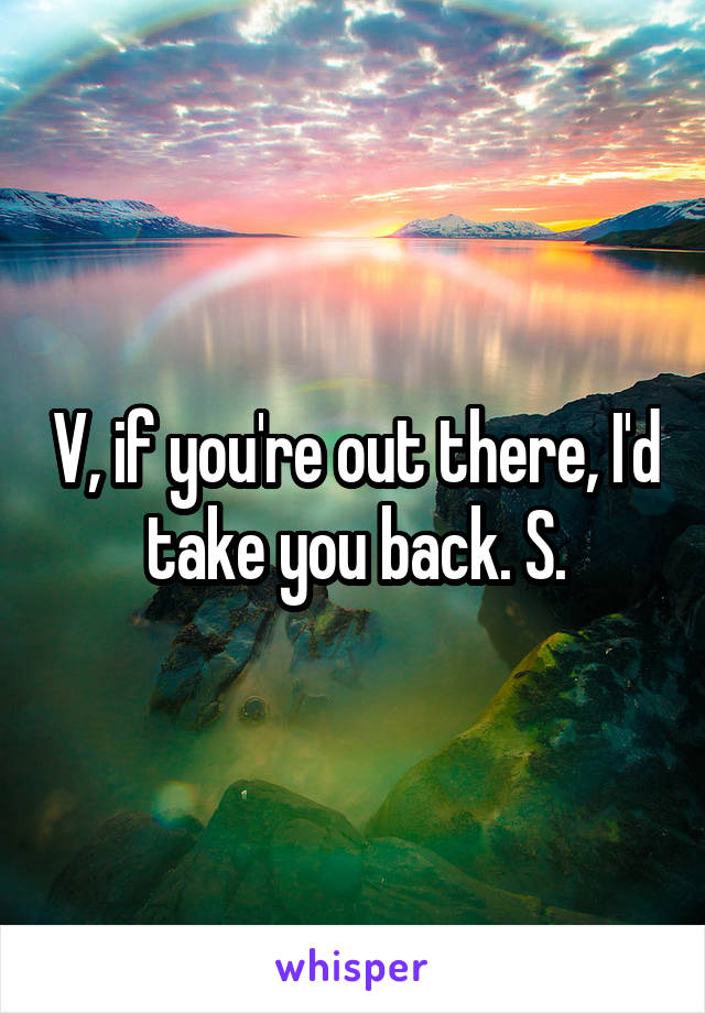 V, if you're out there, I'd take you back. S.