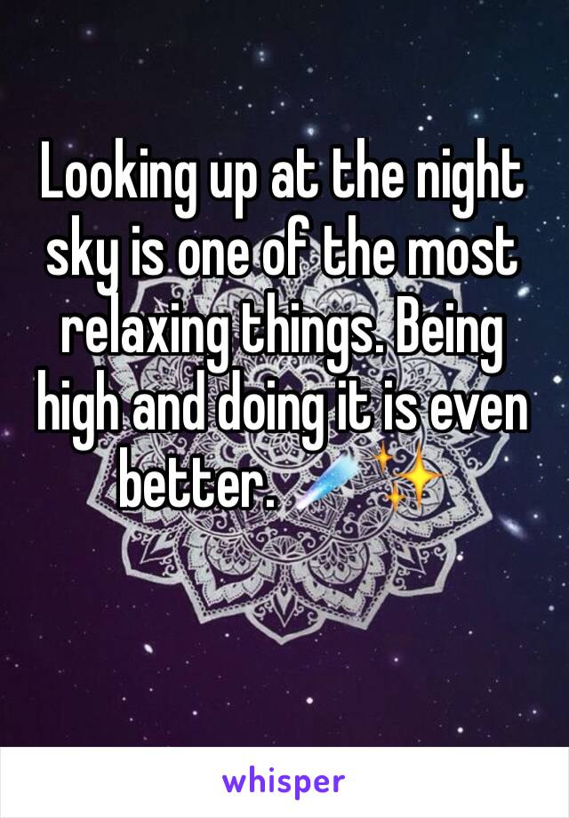 Looking up at the night sky is one of the most relaxing things. Being high and doing it is even better. ☄️✨