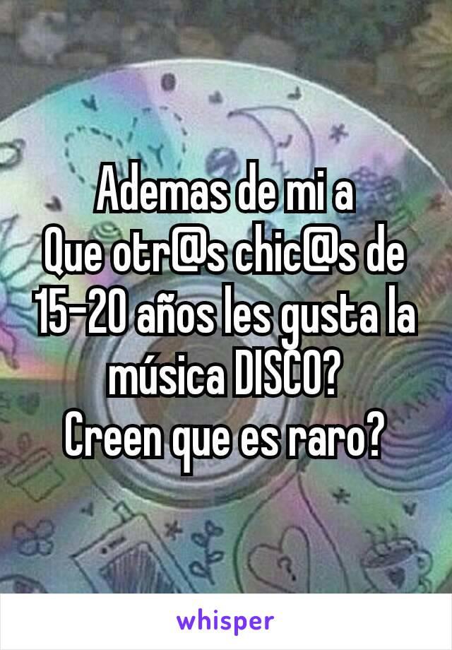Ademas de mi a Que otr@s chic@s de 15-20 años les gusta la música DISCO? Creen que es raro?