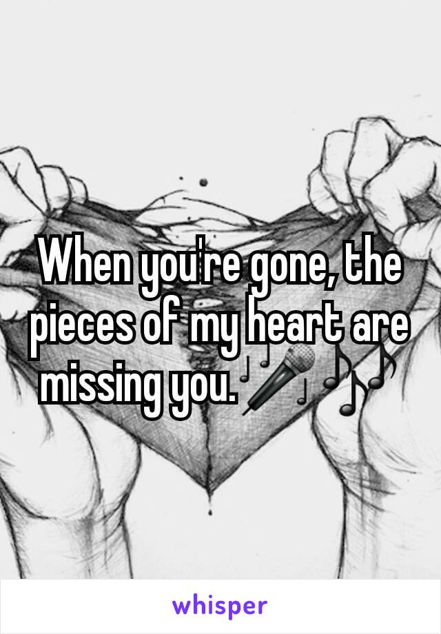 When you're gone, the pieces of my heart are missing you.🎤🎶