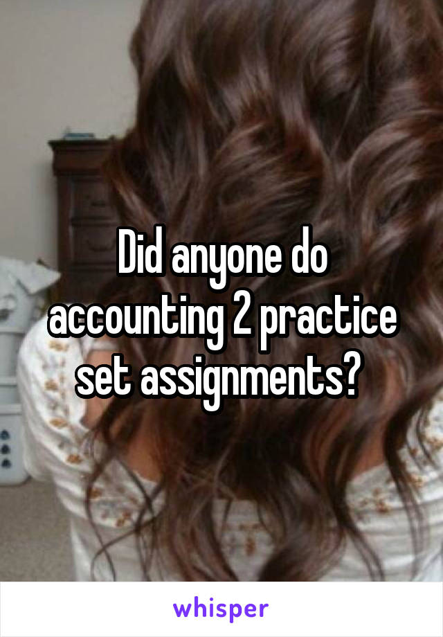 Did anyone do accounting 2 practice set assignments?