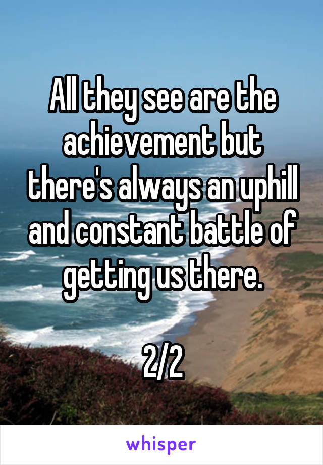 All they see are the achievement but there's always an uphill and constant battle of getting us there.  2/2
