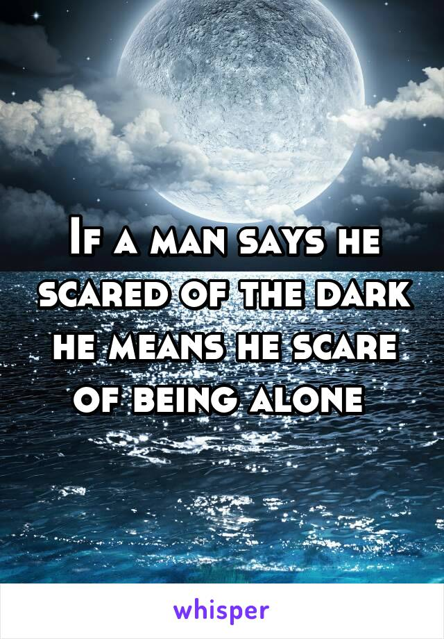 If a man says he scared of the dark he means he scare of being alone