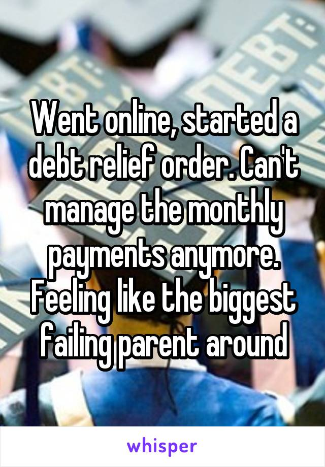Went online, started a debt relief order. Can't manage the monthly payments anymore. Feeling like the biggest failing parent around