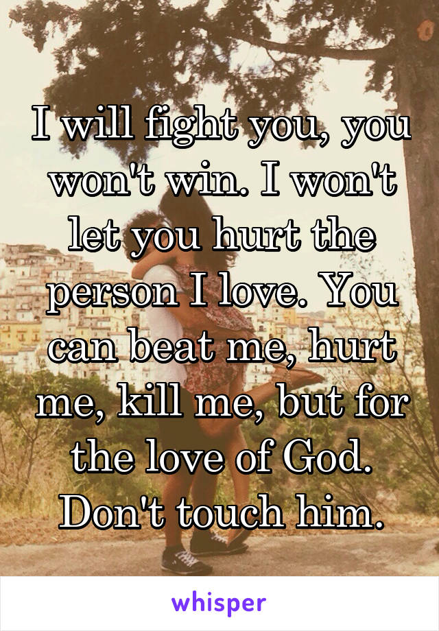 I will fight you, you won't win. I won't let you hurt the person I love. You can beat me, hurt me, kill me, but for the love of God. Don't touch him.