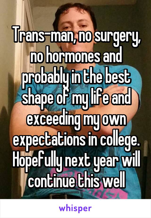 Trans-man, no surgery, no hormones and probably in the best shape of my life and exceeding my own expectations in college. Hopefully next year will continue this well