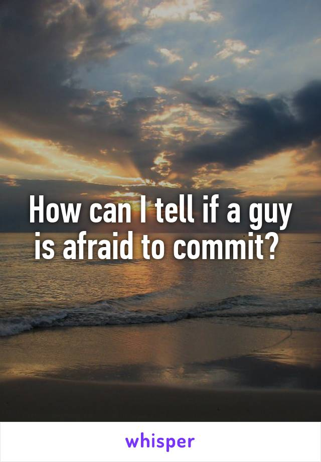 How can I tell if a guy is afraid to commit?