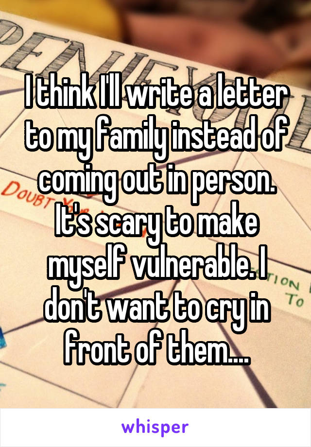 I think I'll write a letter to my family instead of coming out in person. It's scary to make myself vulnerable. I don't want to cry in front of them....