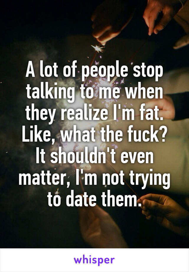 A lot of people stop talking to me when they realize I'm fat. Like, what the fuck? It shouldn't even matter, I'm not trying to date them.