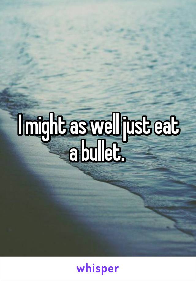 I might as well just eat a bullet.