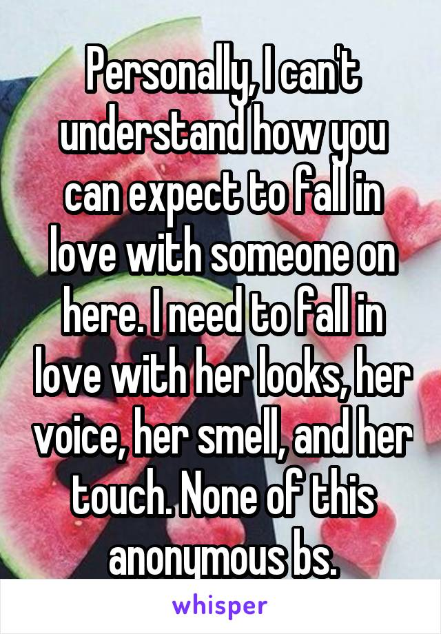 Personally, I can't understand how you can expect to fall in love with someone on here. I need to fall in love with her looks, her voice, her smell, and her touch. None of this anonymous bs.