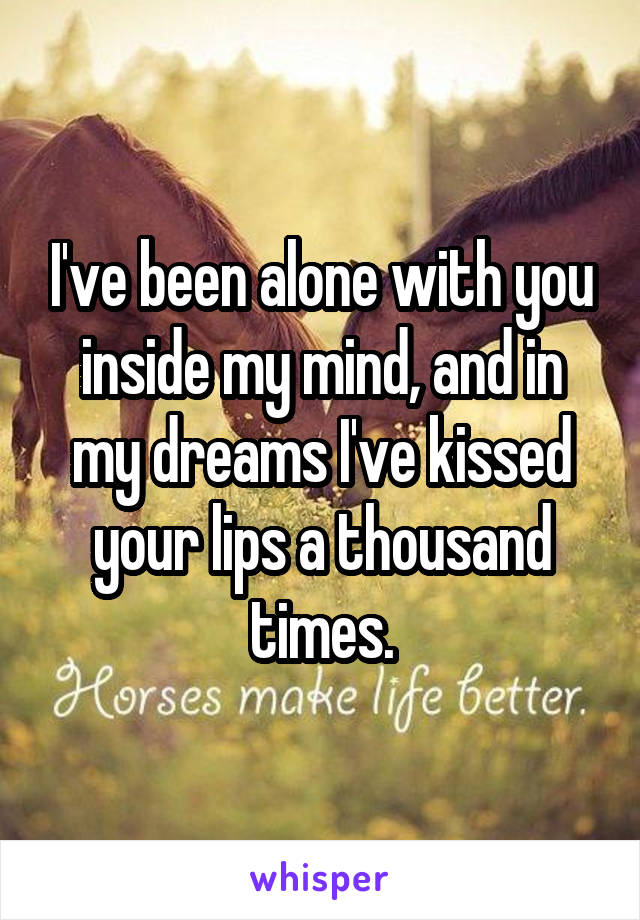 I've been alone with you inside my mind, and in my dreams I've kissed your lips a thousand times.