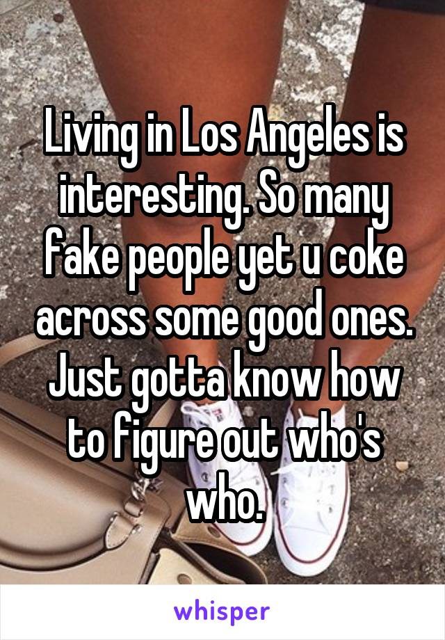 Living in Los Angeles is interesting. So many fake people yet u coke across some good ones. Just gotta know how to figure out who's who.