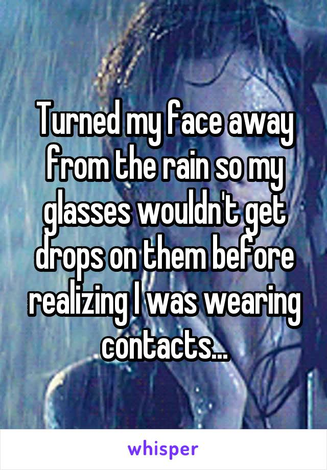 Turned my face away from the rain so my glasses wouldn't get drops on them before realizing I was wearing contacts...