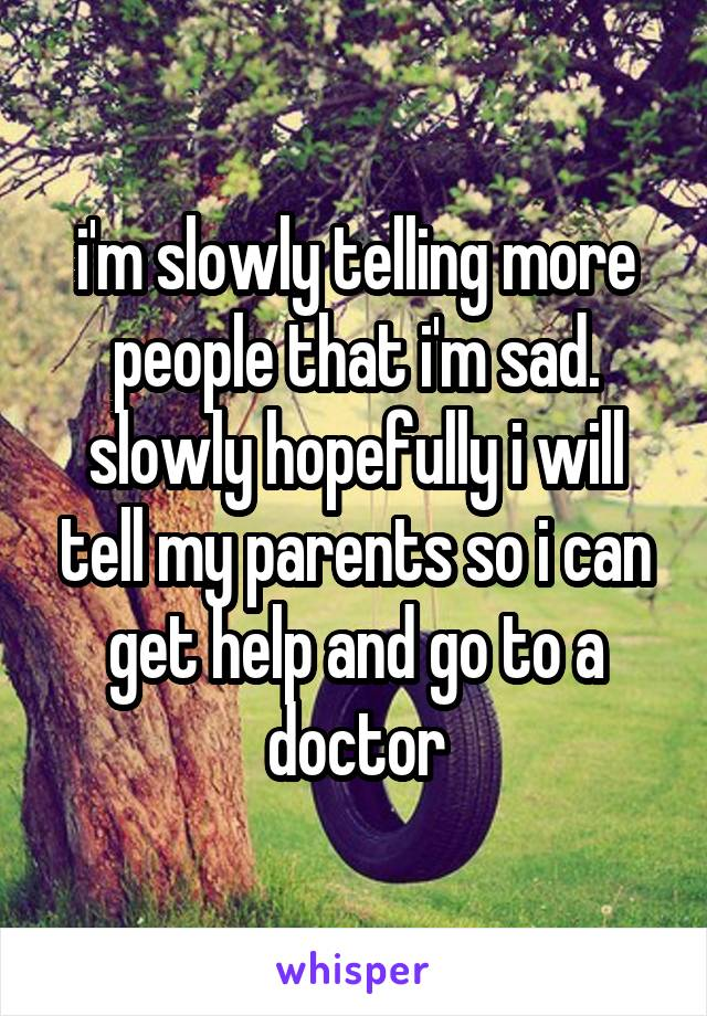 i'm slowly telling more people that i'm sad. slowly hopefully i will tell my parents so i can get help and go to a doctor