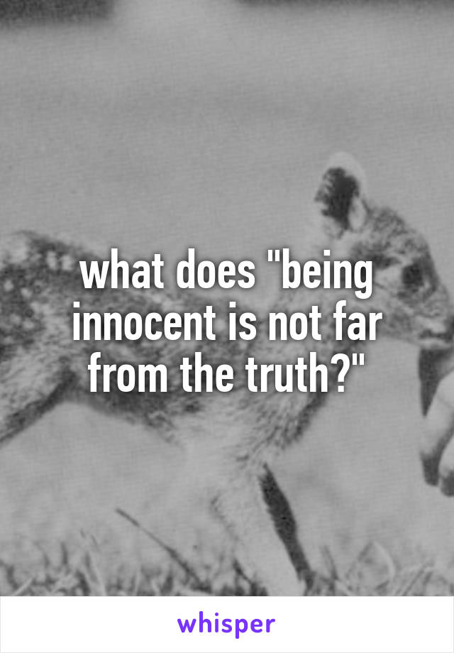 """what does """"being innocent is not far from the truth?"""""""