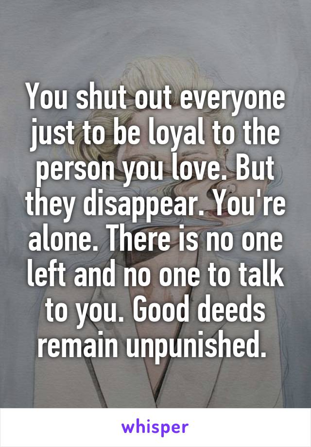 You shut out everyone just to be loyal to the person you love. But they disappear. You're alone. There is no one left and no one to talk to you. Good deeds remain unpunished.