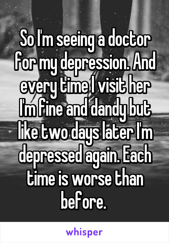 So I'm seeing a doctor for my depression. And every time I visit her I'm fine and dandy but like two days later I'm depressed again. Each time is worse than before.