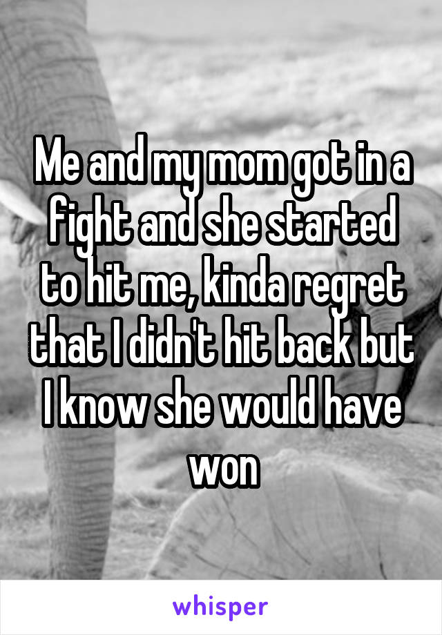 Me and my mom got in a fight and she started to hit me, kinda regret that I didn't hit back but I know she would have won