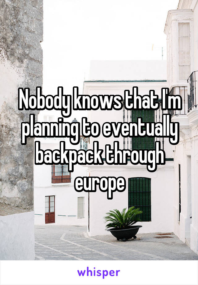 Nobody knows that I'm planning to eventually backpack through europe