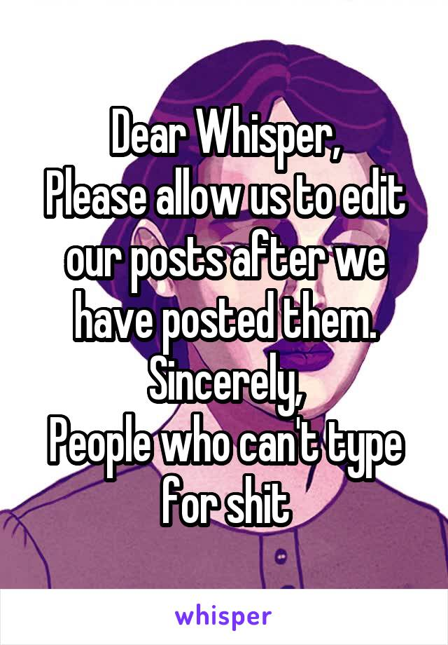 Dear Whisper, Please allow us to edit our posts after we have posted them. Sincerely, People who can't type for shit