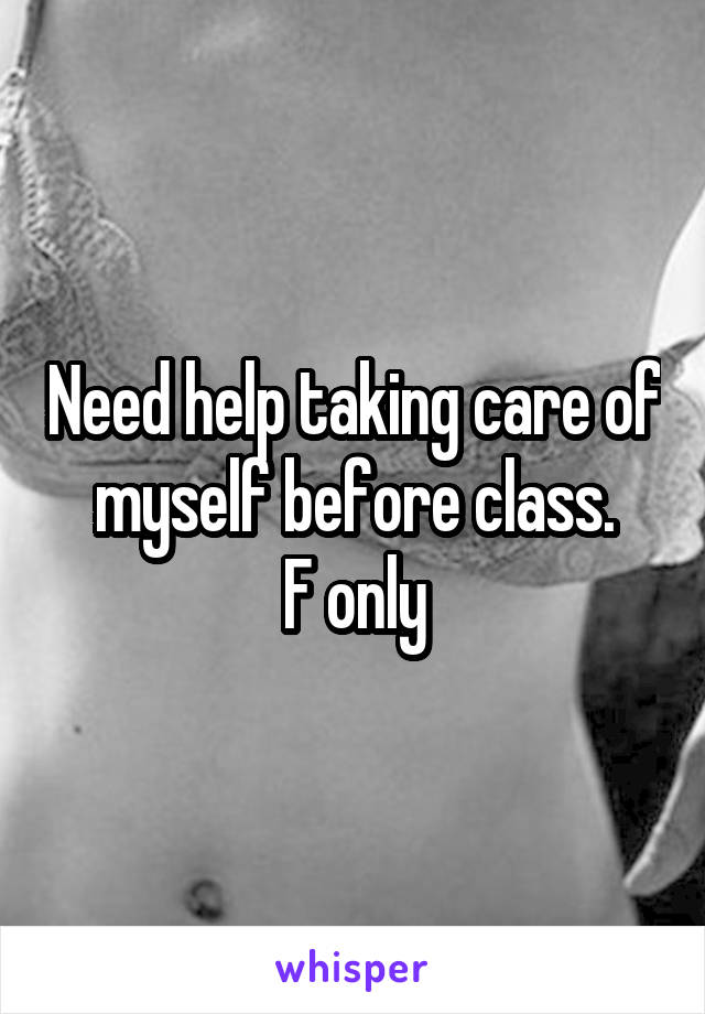 Need help taking care of myself before class. F only