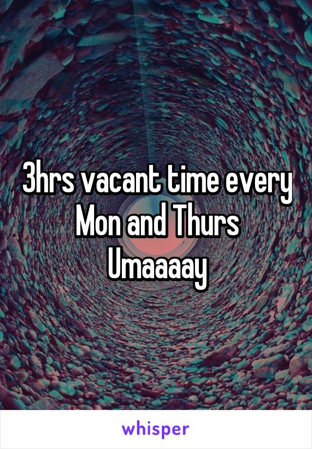 3hrs vacant time every Mon and Thurs Umaaaay
