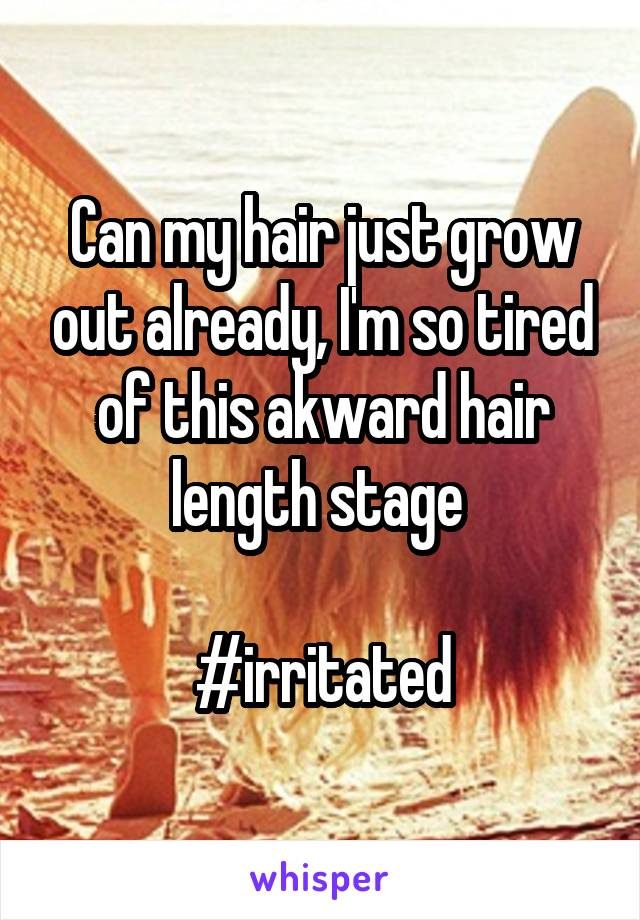 Can my hair just grow out already, I'm so tired of this akward hair length stage   #irritated