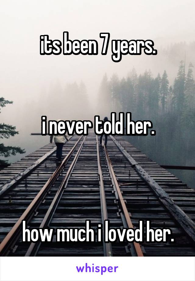 its been 7 years.   i never told her.    how much i loved her.