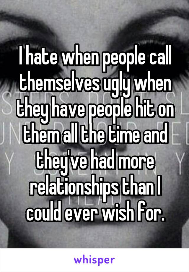 I hate when people call themselves ugly when they have people hit on them all the time and they've had more relationships than I could ever wish for.